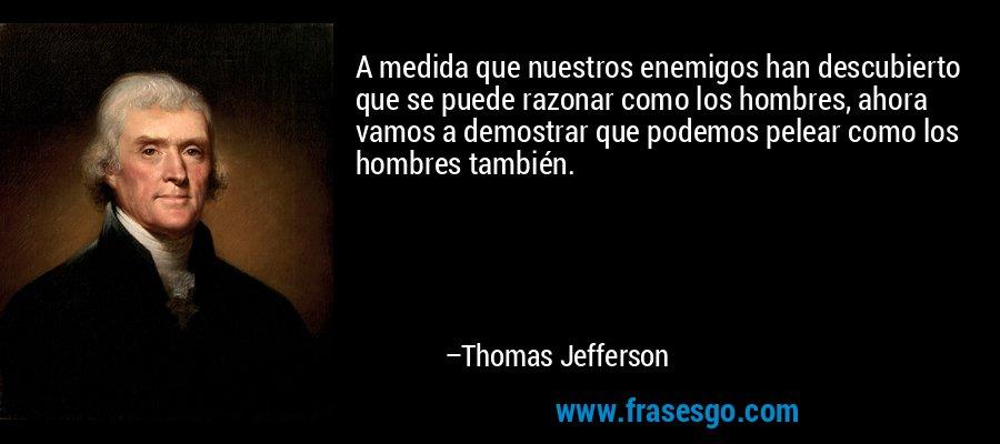 A medida que nuestros enemigos han descubierto que se puede razonar como los hombres, ahora vamos a demostrar que podemos pelear como los hombres también. – Thomas Jefferson