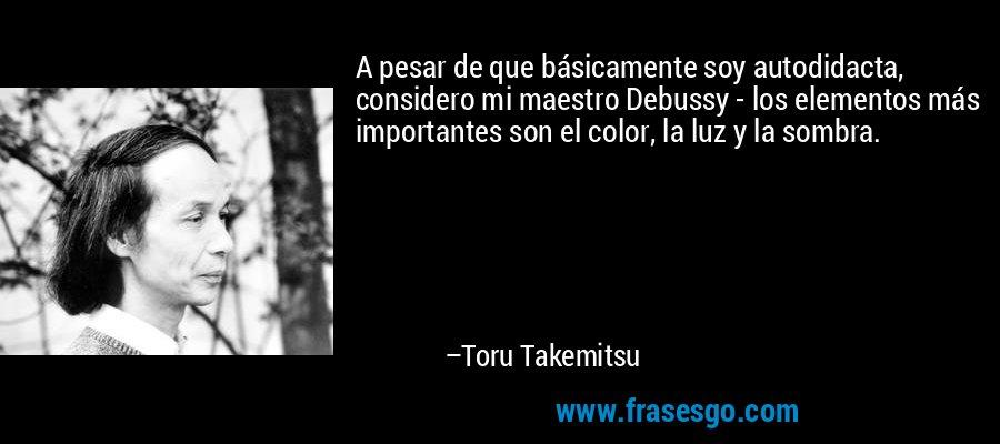A pesar de que básicamente soy autodidacta, considero mi maestro Debussy - los elementos más importantes son el color, la luz y la sombra. – Toru Takemitsu