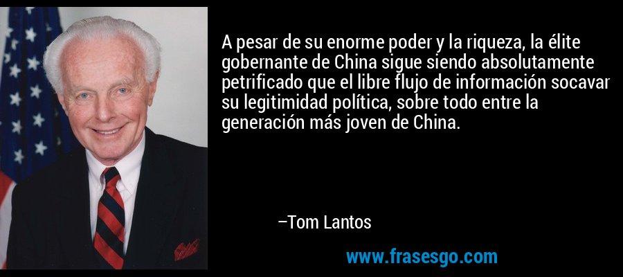 A pesar de su enorme poder y la riqueza, la élite gobernante de China sigue siendo absolutamente petrificado que el libre flujo de información socavar su legitimidad política, sobre todo entre la generación más joven de China. – Tom Lantos