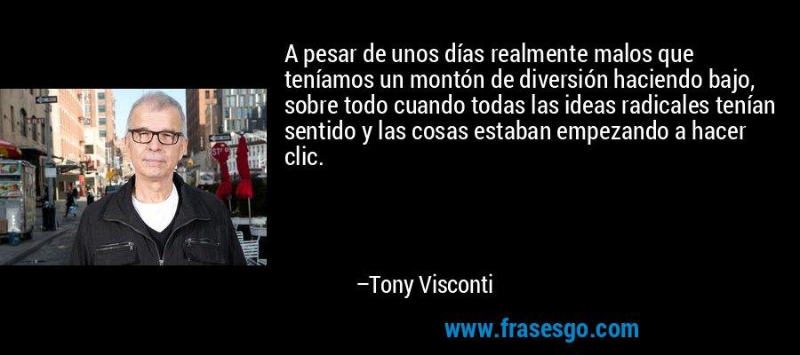 A pesar de unos días realmente malos que teníamos un montón de diversión haciendo bajo, sobre todo cuando todas las ideas radicales tenían sentido y las cosas estaban empezando a hacer clic. – Tony Visconti