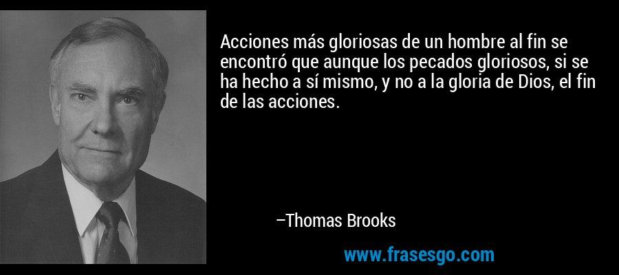 Acciones más gloriosas de un hombre al fin se encontró que aunque los pecados gloriosos, si se ha hecho a sí mismo, y no a la gloria de Dios, el fin de las acciones. – Thomas Brooks