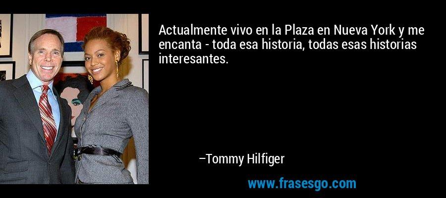 Actualmente vivo en la Plaza en Nueva York y me encanta - toda esa historia, todas esas historias interesantes. – Tommy Hilfiger