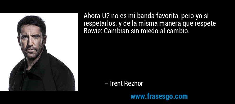 Ahora U2 no es mi banda favorita, pero yo sí respetarlos, y de la misma manera que respete Bowie: Cambian sin miedo al cambio. – Trent Reznor