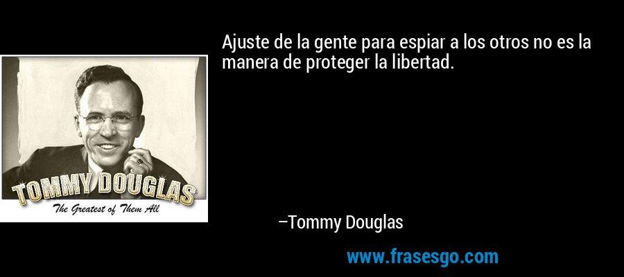 Ajuste de la gente para espiar a los otros no es la manera de proteger la libertad. – Tommy Douglas