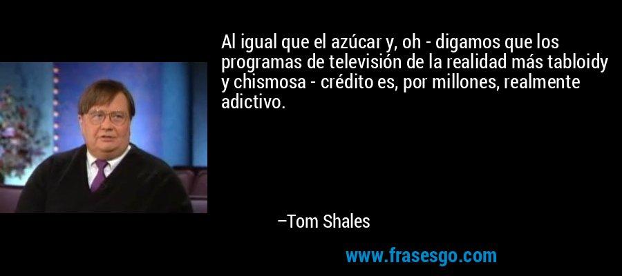 Al igual que el azúcar y, oh - digamos que los programas de televisión de la realidad más tabloidy y chismosa - crédito es, por millones, realmente adictivo. – Tom Shales