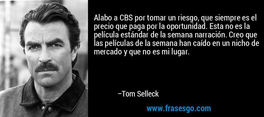 Alabo a CBS por tomar un riesgo, que siempre es el precio que paga por la oportunidad. Esta no es la película estándar de la semana narración. Creo que las películas de la semana han caído en un nicho de mercado y que no es mi lugar. – Tom Selleck