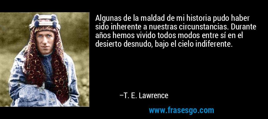 Algunas de la maldad de mi historia pudo haber sido inherente a nuestras circunstancias. Durante años hemos vivido todos modos entre sí en el desierto desnudo, bajo el cielo indiferente. – T. E. Lawrence