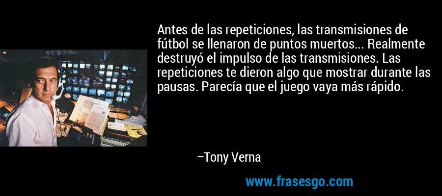 Antes de las repeticiones, las transmisiones de fútbol se llenaron de puntos muertos... Realmente destruyó el impulso de las transmisiones. Las repeticiones te dieron algo que mostrar durante las pausas. Parecía que el juego vaya más rápido. – Tony Verna