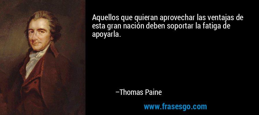 Aquellos que quieran aprovechar las ventajas de esta gran nación deben soportar la fatiga de apoyarla. – Thomas Paine
