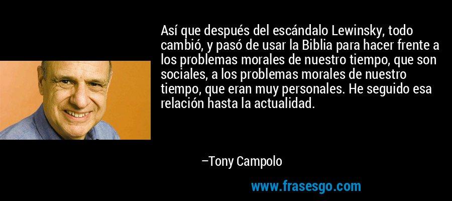 Así que después del escándalo Lewinsky, todo cambió, y pasó de usar la Biblia para hacer frente a los problemas morales de nuestro tiempo, que son sociales, a los problemas morales de nuestro tiempo, que eran muy personales. He seguido esa relación hasta la actualidad. – Tony Campolo