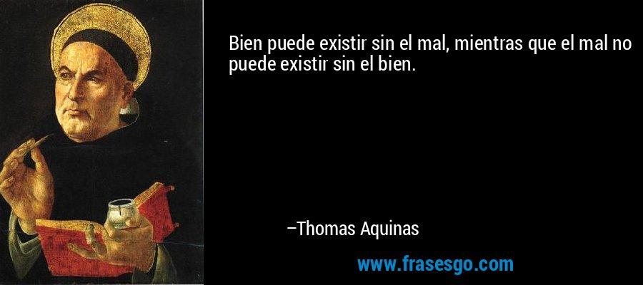 Bien puede existir sin el mal, mientras que el mal no puede existir sin el bien. – Thomas Aquinas