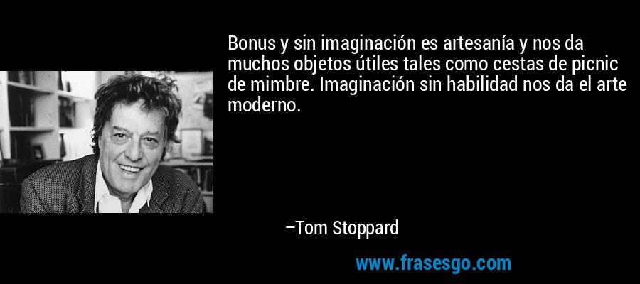 Bonus y sin imaginación es artesanía y nos da muchos objetos útiles tales como cestas de picnic de mimbre. Imaginación sin habilidad nos da el arte moderno. – Tom Stoppard