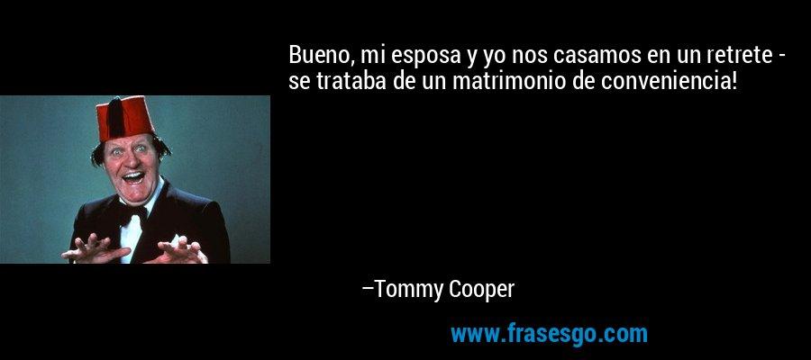 Bueno, mi esposa y yo nos casamos en un retrete - se trataba de un matrimonio de conveniencia! – Tommy Cooper