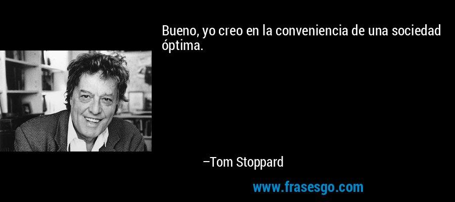Bueno, yo creo en la conveniencia de una sociedad óptima. – Tom Stoppard