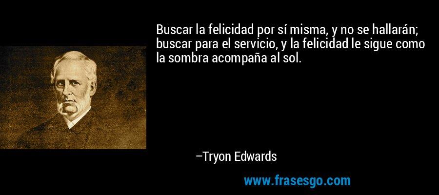 Buscar la felicidad por sí misma, y no se hallarán; buscar para el servicio, y la felicidad le sigue como la sombra acompaña al sol. – Tryon Edwards