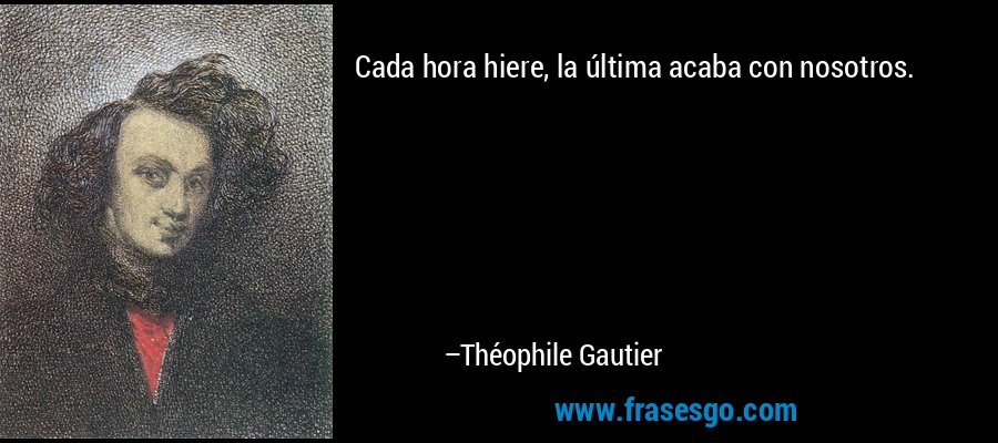 Cada hora hiere, la última acaba con nosotros. – Théophile Gautier