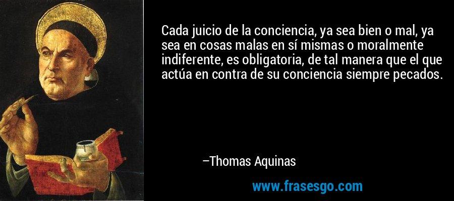 Cada juicio de la conciencia, ya sea bien o mal, ya sea en cosas malas en sí mismas o moralmente indiferente, es obligatoria, de tal manera que el que actúa en contra de su conciencia siempre pecados. – Thomas Aquinas