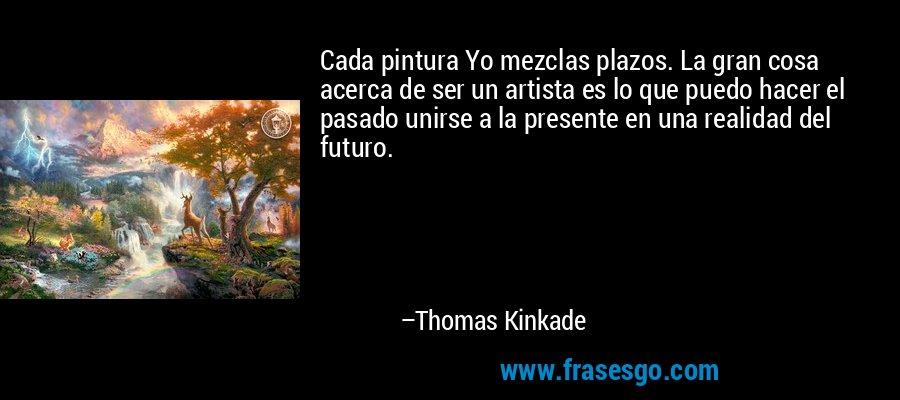 Cada pintura Yo mezclas plazos. La gran cosa acerca de ser un artista es lo que puedo hacer el pasado unirse a la presente en una realidad del futuro. – Thomas Kinkade