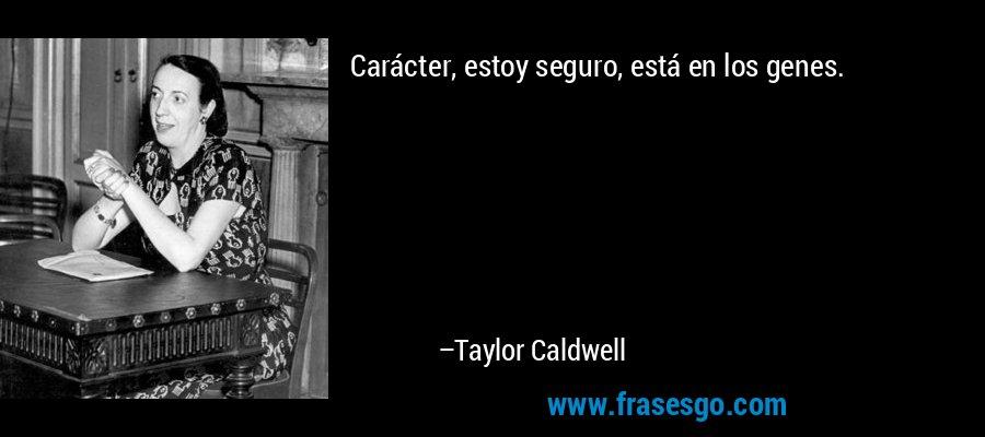 Carácter, estoy seguro, está en los genes. – Taylor Caldwell