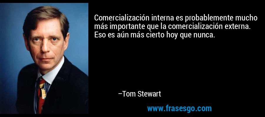Comercialización interna es probablemente mucho más importante que la comercialización externa. Eso es aún más cierto hoy que nunca. – Tom Stewart