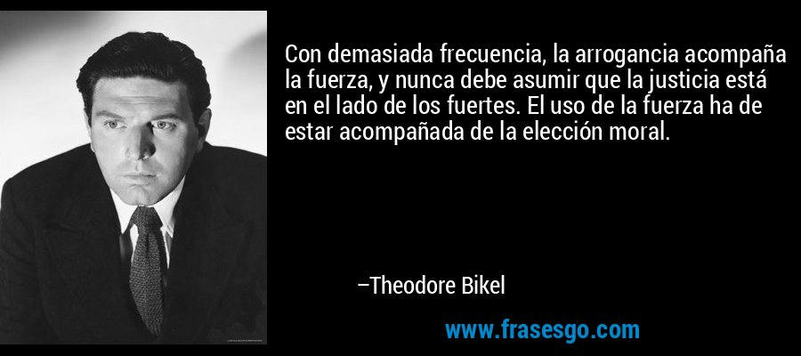 Con demasiada frecuencia, la arrogancia acompaña la fuerza, y nunca debe asumir que la justicia está en el lado de los fuertes. El uso de la fuerza ha de estar acompañada de la elección moral. – Theodore Bikel