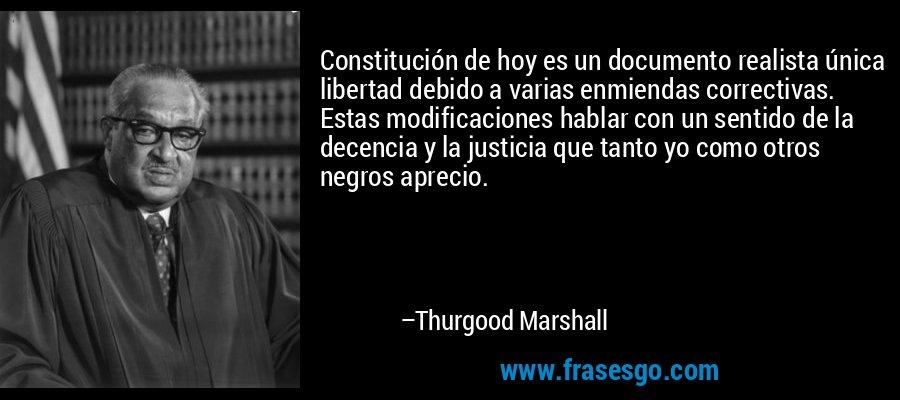 Constitución de hoy es un documento realista única libertad debido a varias enmiendas correctivas. Estas modificaciones hablar con un sentido de la decencia y la justicia que tanto yo como otros negros aprecio. – Thurgood Marshall