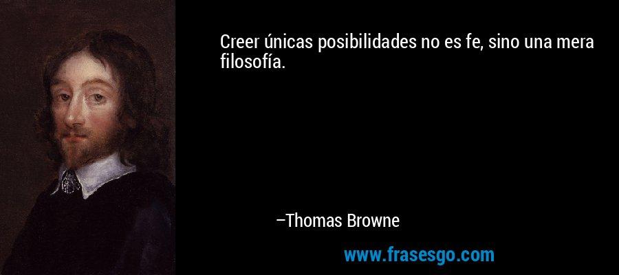 Creer únicas posibilidades no es fe, sino una mera filosofía. – Thomas Browne