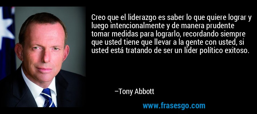 Creo que el liderazgo es saber lo que quiere lograr y luego intencionalmente y de manera prudente tomar medidas para lograrlo, recordando siempre que usted tiene que llevar a la gente con usted, si usted está tratando de ser un líder político exitoso. – Tony Abbott