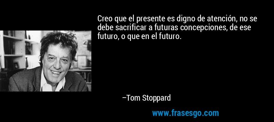 Creo que el presente es digno de atención, no se debe sacrificar a futuras concepciones, de ese futuro, o que en el futuro. – Tom Stoppard