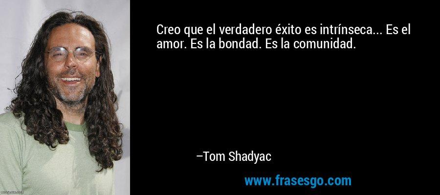 Creo que el verdadero éxito es intrínseca... Es el amor. Es la bondad. Es la comunidad. – Tom Shadyac