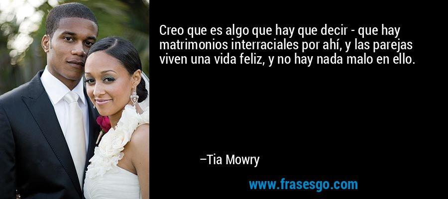 Creo que es algo que hay que decir - que hay matrimonios interraciales por ahí, y las parejas viven una vida feliz, y no hay nada malo en ello. – Tia Mowry