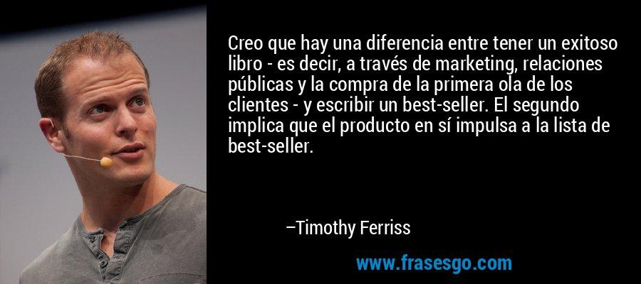 Creo que hay una diferencia entre tener un exitoso libro - es decir, a través de marketing, relaciones públicas y la compra de la primera ola de los clientes - y escribir un best-seller. El segundo implica que el producto en sí impulsa a la lista de best-seller. – Timothy Ferriss