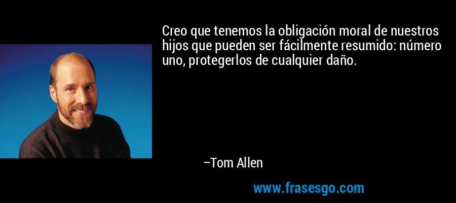 Creo que tenemos la obligación moral de nuestros hijos que pueden ser fácilmente resumido: número uno, protegerlos de cualquier daño. – Tom Allen