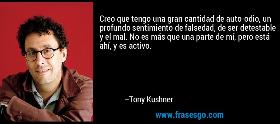 Creo que tengo una gran cantidad de auto-odio, un profundo sentimiento de falsedad, de ser detestable y el mal. No es más que una parte de mí, pero está ahí, y es activo. – Tony Kushner
