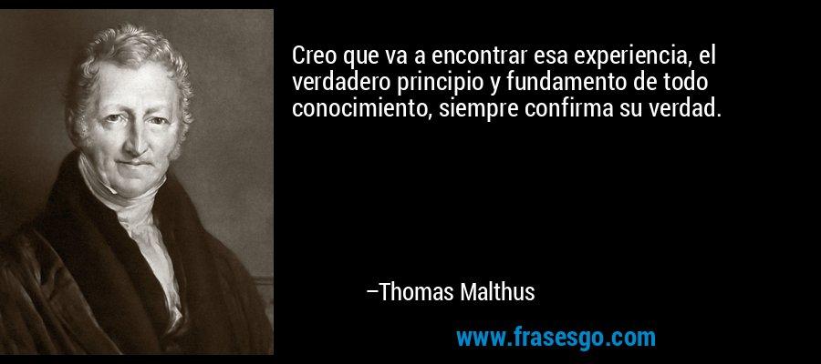 Creo que va a encontrar esa experiencia, el verdadero principio y fundamento de todo conocimiento, siempre confirma su verdad. – Thomas Malthus