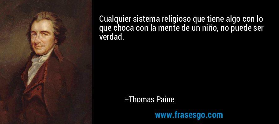 Cualquier sistema religioso que tiene algo con lo que choca con la mente de un niño, no puede ser verdad. – Thomas Paine