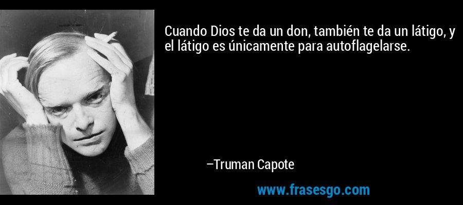 Cuando Dios te da un don, también te da un látigo, y el látigo es únicamente para autoflagelarse. – Truman Capote