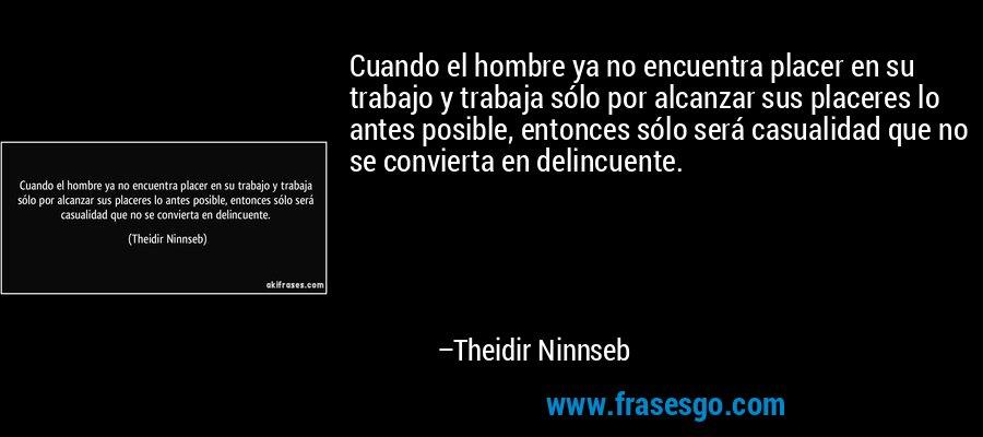 Cuando el hombre ya no encuentra placer en su trabajo y trabaja sólo por alcanzar sus placeres lo antes posible, entonces sólo será casualidad que no se convierta en delincuente. – Theidir Ninnseb