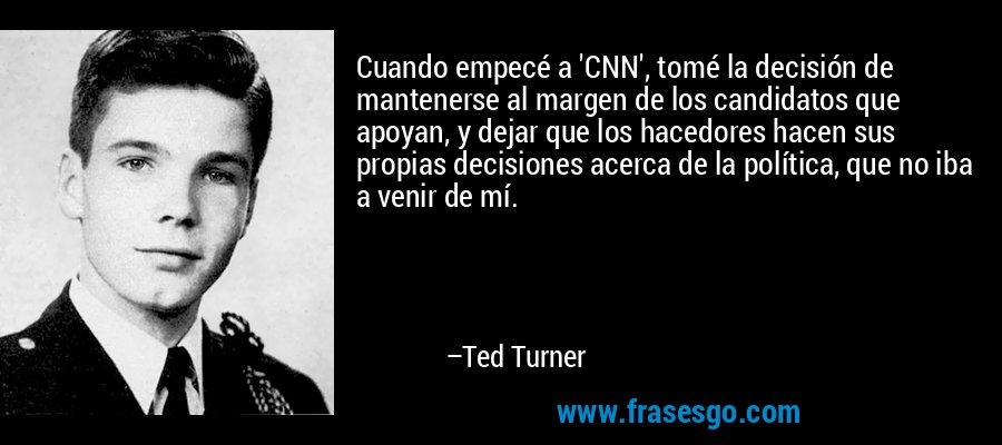 Cuando empecé a 'CNN', tomé la decisión de mantenerse al margen de los candidatos que apoyan, y dejar que los hacedores hacen sus propias decisiones acerca de la política, que no iba a venir de mí. – Ted Turner