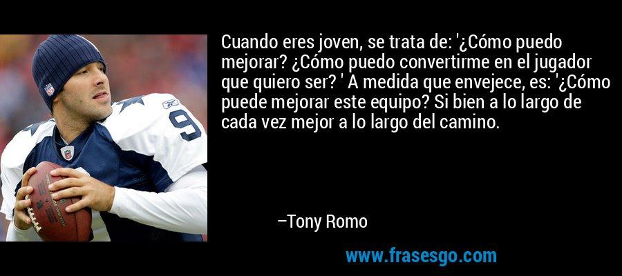 Cuando eres joven, se trata de: '¿Cómo puedo mejorar? ¿Cómo puedo convertirme en el jugador que quiero ser? ' A medida que envejece, es: '¿Cómo puede mejorar este equipo? Si bien a lo largo de cada vez mejor a lo largo del camino. – Tony Romo