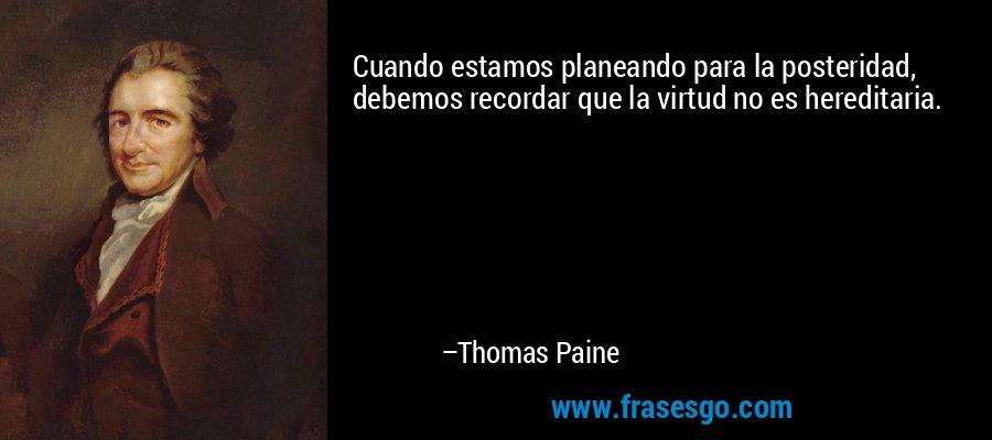 Cuando estamos planeando para la posteridad, debemos recordar que la virtud no es hereditaria. – Thomas Paine