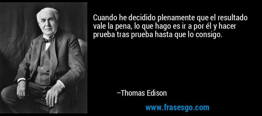 Cuando he decidido plenamente que el resultado vale la pena, lo que hago es ir a por él y hacer prueba tras prueba hasta que lo consigo. – Thomas Edison