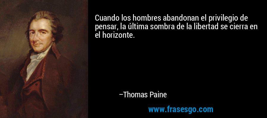 Cuando los hombres abandonan el privilegio de pensar, la última sombra de la libertad se cierra en el horizonte. – Thomas Paine