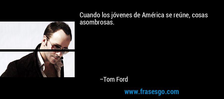 Cuando los jóvenes de América se reúne, cosas asombrosas. – Tom Ford
