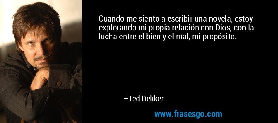 Cuando me siento a escribir una novela, estoy explorando mi propia relación con Dios, con la lucha entre el bien y el mal, mi propósito. – Ted Dekker