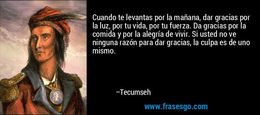 Cuando te levantas por la mañana, dar gracias por la luz, por tu vida, por tu fuerza. Da gracias por la comida y por la alegría de vivir. Si usted no ve ninguna razón para dar gracias, la culpa es de uno mismo. – Tecumseh