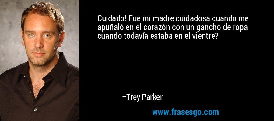 Cuidado! Fue mi madre cuidadosa cuando me apuñaló en el corazón con un gancho de ropa cuando todavía estaba en el vientre? – Trey Parker