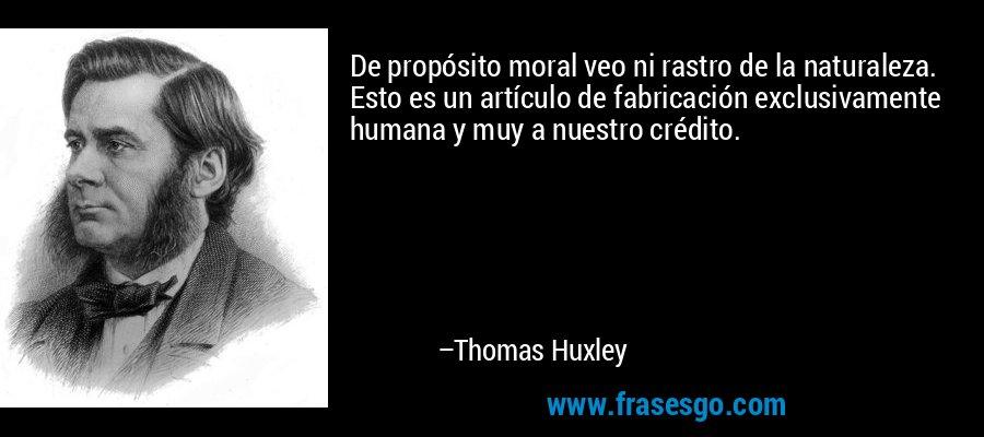De propósito moral veo ni rastro de la naturaleza. Esto es un artículo de fabricación exclusivamente humana y muy a nuestro crédito. – Thomas Huxley