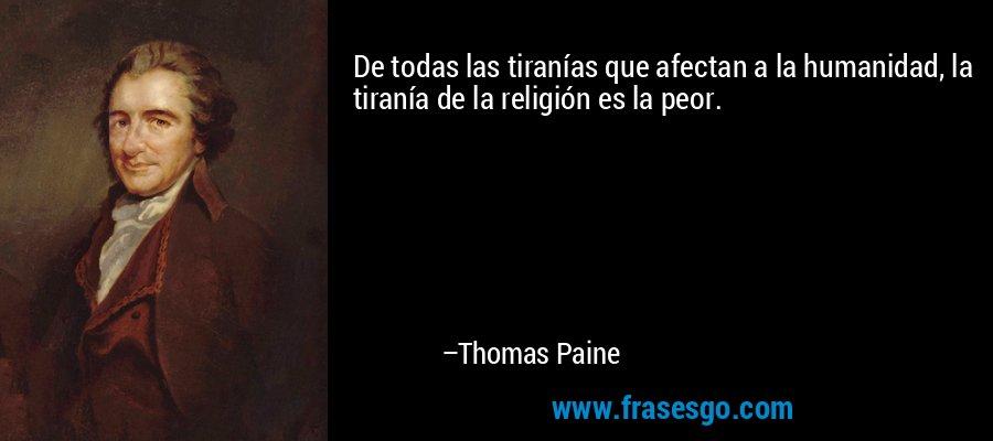 De todas las tiranías que afectan a la humanidad, la tiranía de la religión es la peor. – Thomas Paine