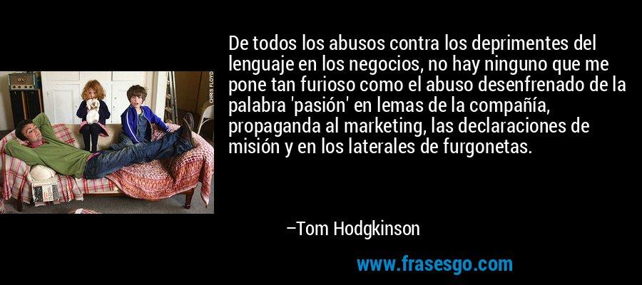 De todos los abusos contra los deprimentes del lenguaje en los negocios, no hay ninguno que me pone tan furioso como el abuso desenfrenado de la palabra 'pasión' en lemas de la compañía, propaganda al marketing, las declaraciones de misión y en los laterales de furgonetas. – Tom Hodgkinson